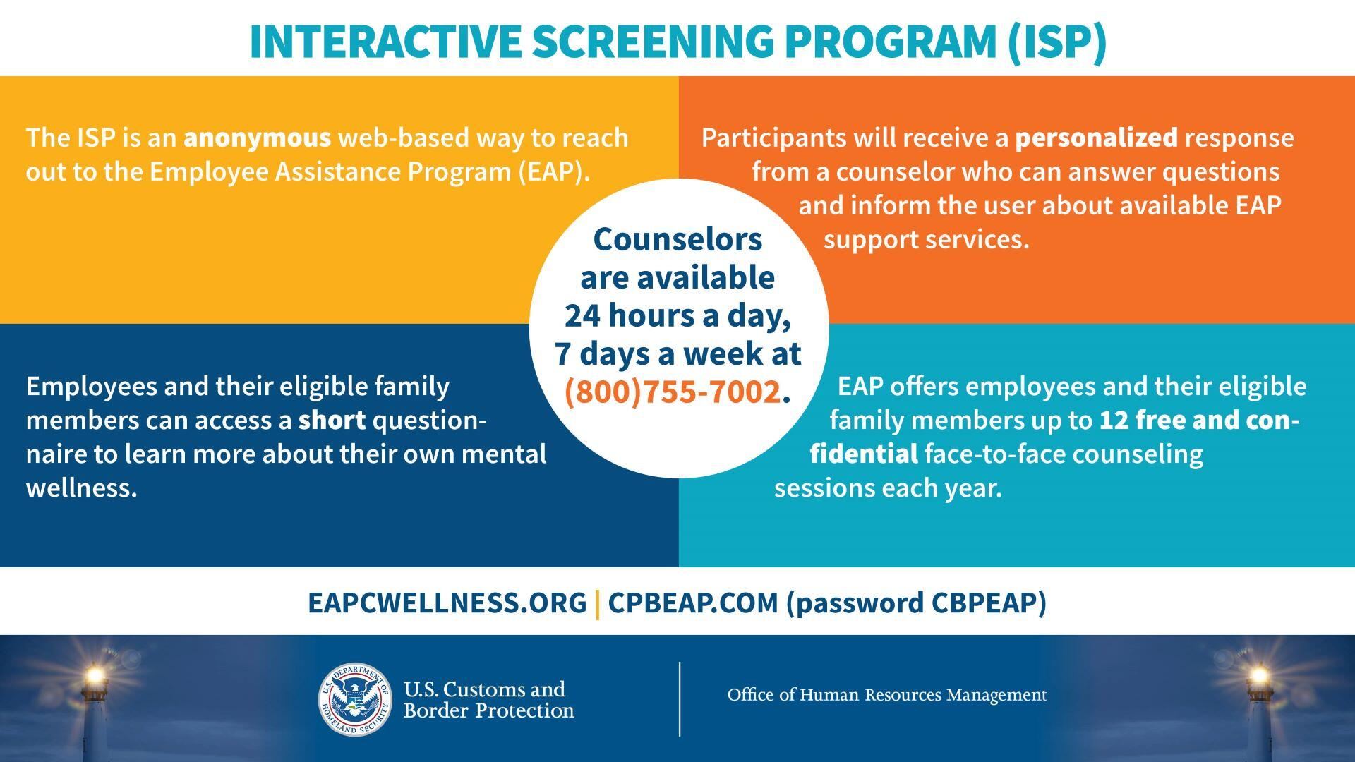 ISP is an anonymous web-based way to reach out to the EAP. Employees and their eligible family members can access a short questionnaire to learn more about their mental health. Participants will receive personalized response from counselor who can answer questions and inform about available EAP support services. EAP offers employees and their eligible family members up to 12 free and confidential face-to-face counseling sessions each year.